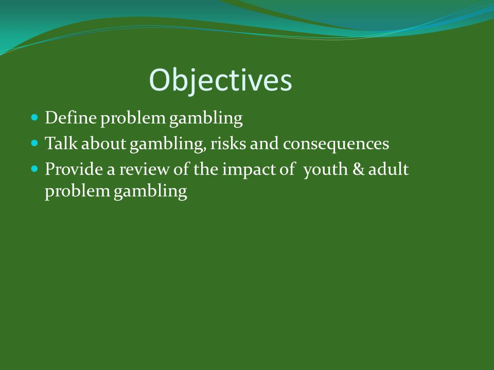 Objectives Define problem gambling Talk about gambling, risks and consequences Provide a review of the impact of youth & adult problem gambling