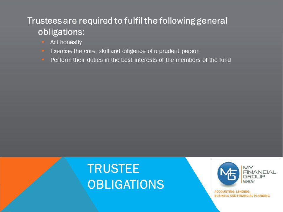SUCCESSFUL PRACTICE WORKSHOP TRUSTEE OBLIGATIONS Trustees are required to fulfil the following general obligations:  Act honestly  Exercise the care, skill and diligence of a prudent person  Perform their duties in the best interests of the members of the fund