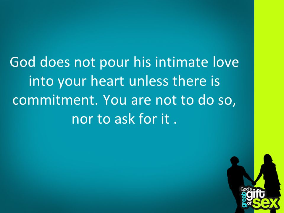 God does not pour his intimate love into your heart unless there is commitment. You are not to do so, nor to ask for it.
