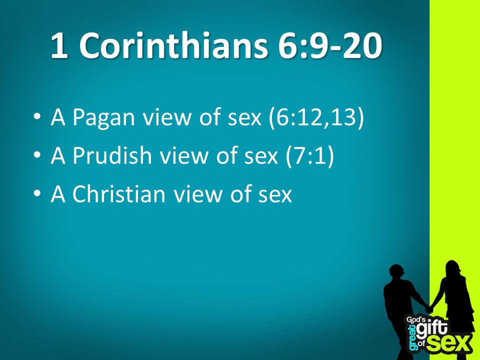 1 Corinthians 6:9-20 A Pagan view of sex (6:12,13) A Prudish view of sex (7:1) A Christian view of sex