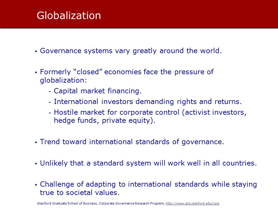 Stanford Graduate School of Business, Corporate Governance Research Program, http://www.gsb.stanford.edu/cgrphttp://www.gsb.stanford.edu/cgrp  Governance systems vary greatly around the world.