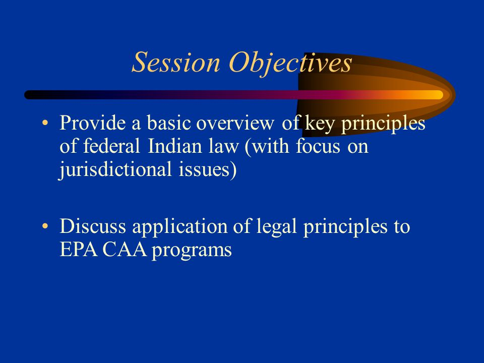 Session Objectives Provide a basic overview of key principles of federal Indian law (with focus on jurisdictional issues) Discuss application of legal principles to EPA CAA programs