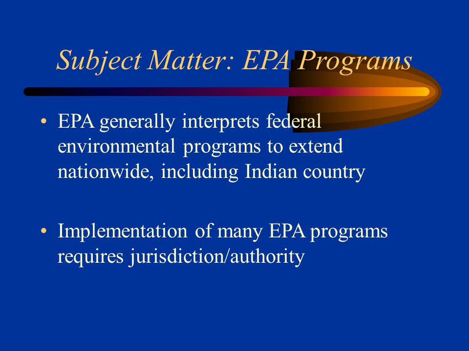Subject Matter: EPA Programs EPA generally interprets federal environmental programs to extend nationwide, including Indian country Implementation of many EPA programs requires jurisdiction/authority