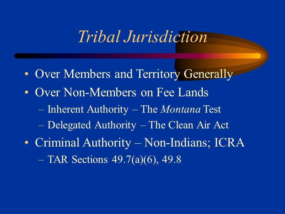 Tribal Jurisdiction Over Members and Territory Generally Over Non-Members on Fee Lands –Inherent Authority – The Montana Test –Delegated Authority – T