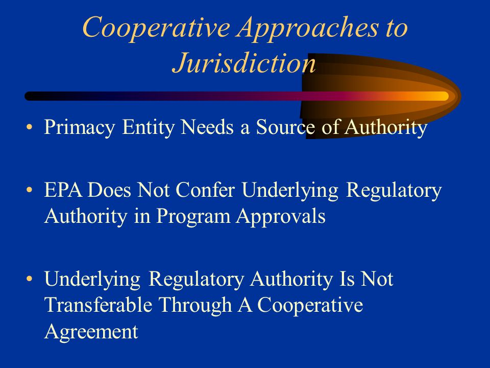Cooperative Approaches to Jurisdiction Primacy Entity Needs a Source of Authority EPA Does Not Confer Underlying Regulatory Authority in Program Approvals Underlying Regulatory Authority Is Not Transferable Through A Cooperative Agreement