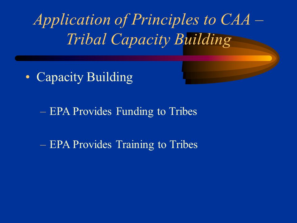 Application of Principles to CAA – Tribal Capacity Building Capacity Building –EPA Provides Funding to Tribes –EPA Provides Training to Tribes