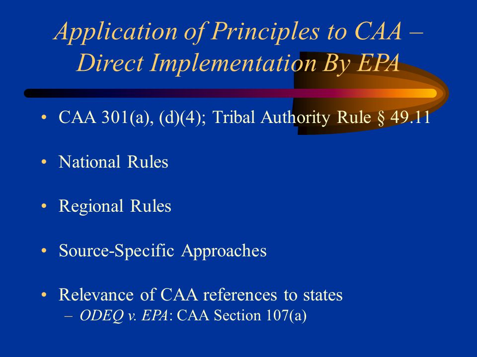 Application of Principles to CAA – Direct Implementation By EPA CAA 301(a), (d)(4); Tribal Authority Rule § 49.11 National Rules Regional Rules Source-Specific Approaches Relevance of CAA references to states –ODEQ v.