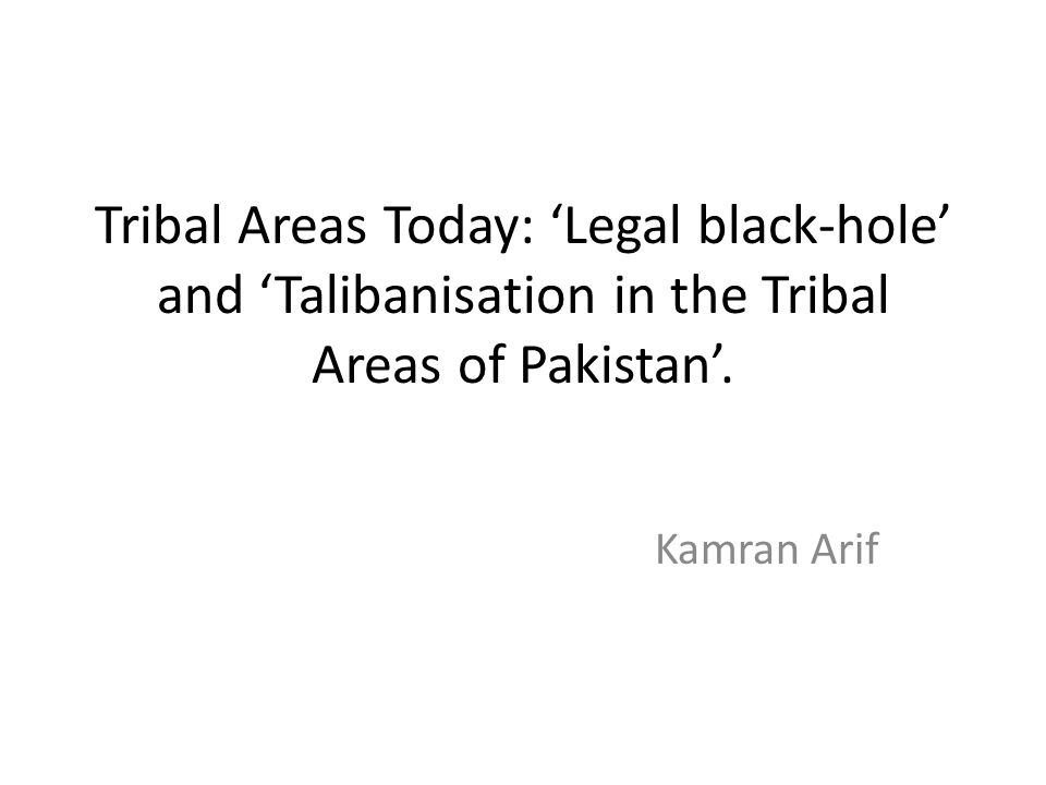 Tribal Areas Today: 'Legal black-hole' and 'Talibanisation in the Tribal Areas of Pakistan'.