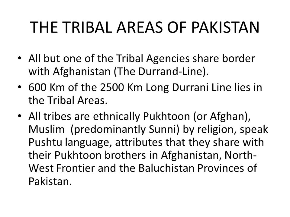 THE TRIBAL AREAS OF PAKISTAN All but one of the Tribal Agencies share border with Afghanistan (The Durrand-Line).