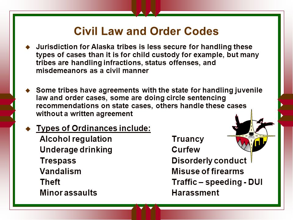 Civil Law and Order Codes u Jurisdiction for Alaska tribes is less secure for handling these types of cases than it is for child custody for example, but many tribes are handling infractions, status offenses, and misdemeanors as a civil manner  Some tribes have agreements with the state for handling juvenile law and order cases, some are doing circle sentencing recommendations on state cases, others handle these cases without a written agreement u Types of Ordinances include: Alcohol regulationTruancy Underage drinkingCurfew TrespassDisorderly conduct VandalismMisuse of firearms TheftTraffic – speeding - DUI Minor assaultsHarassment