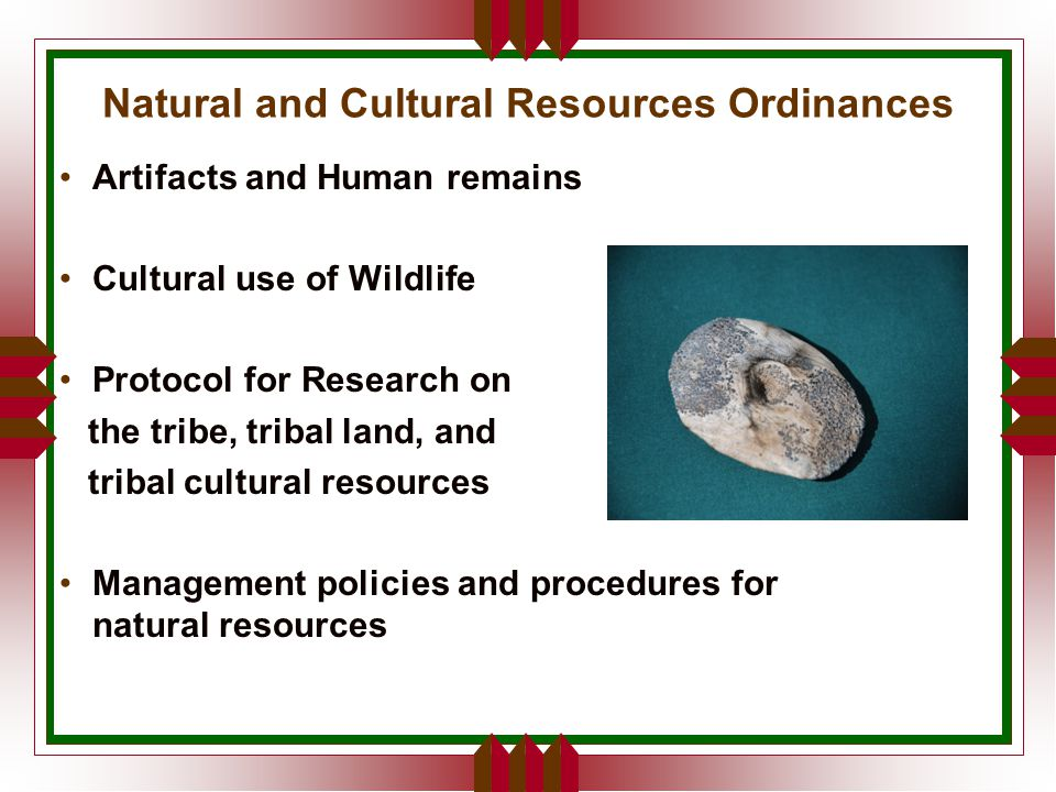 Natural and Cultural Resources Ordinances Artifacts and Human remains Cultural use of Wildlife Protocol for Research on the tribe, tribal land, and tribal cultural resources Management policies and procedures for natural resources