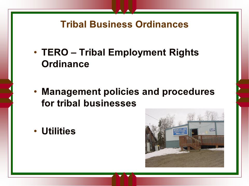 Tribal Business Ordinances TERO – Tribal Employment Rights Ordinance Management policies and procedures for tribal businesses Utilities