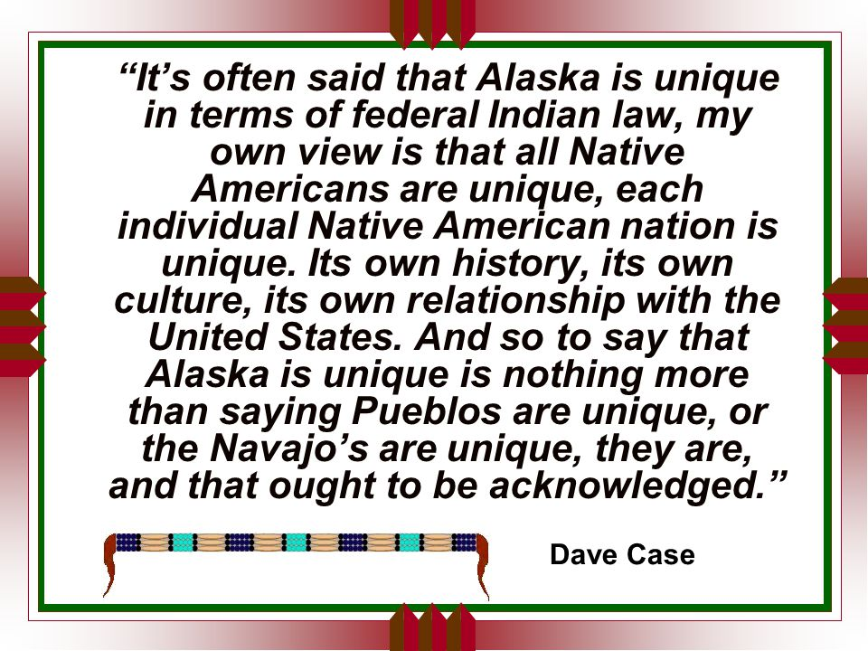 It's often said that Alaska is unique in terms of federal Indian law, my own view is that all Native Americans are unique, each individual Native American nation is unique.