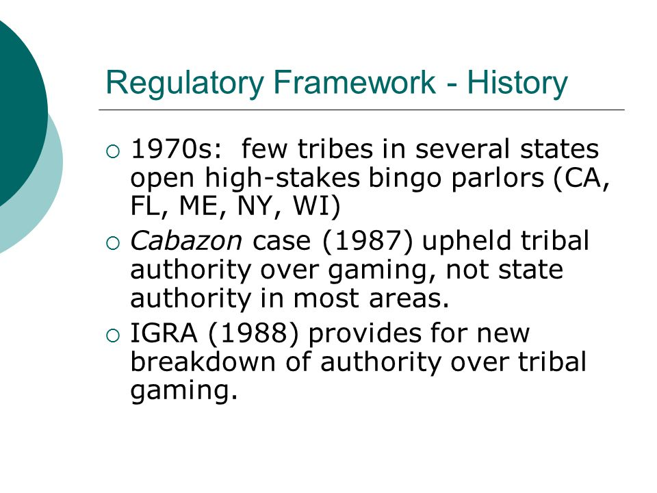 Regulatory Framework - History  1970s: few tribes in several states open high-stakes bingo parlors (CA, FL, ME, NY, WI)  Cabazon case (1987) upheld tribal authority over gaming, not state authority in most areas.