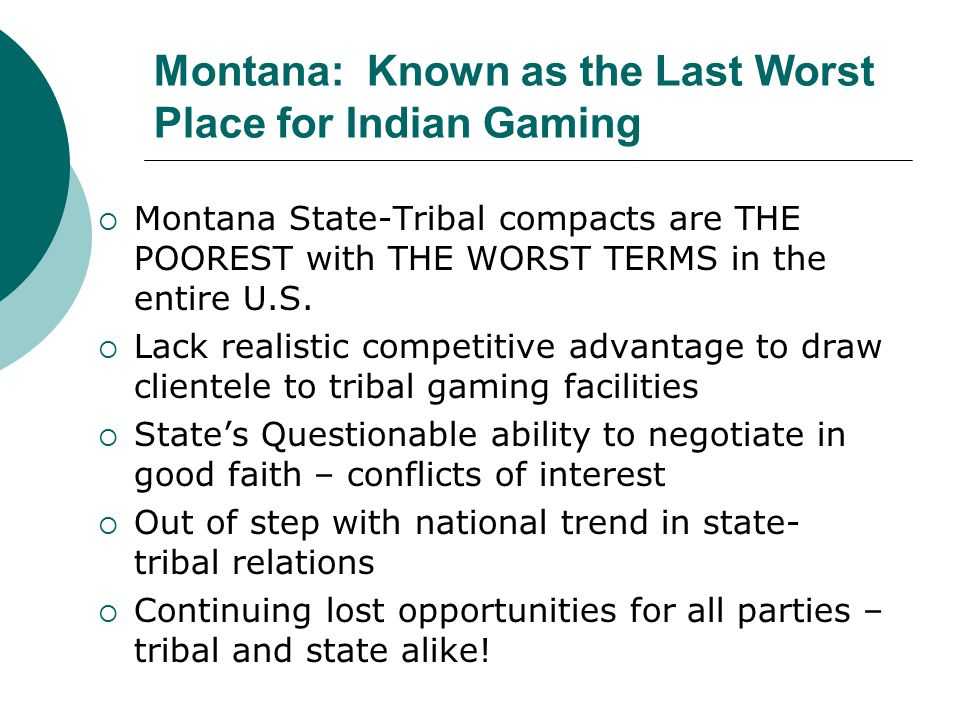 Montana: Known as the Last Worst Place for Indian Gaming  Montana State-Tribal compacts are THE POOREST with THE WORST TERMS in the entire U.S.