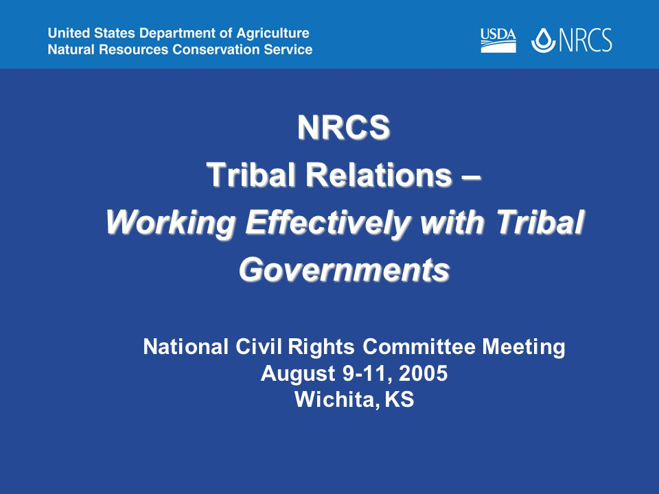 NRCS Tribal Relations – Working Effectively with Tribal Governments National Civil Rights Committee Meeting August 9-11, 2005 Wichita, KS