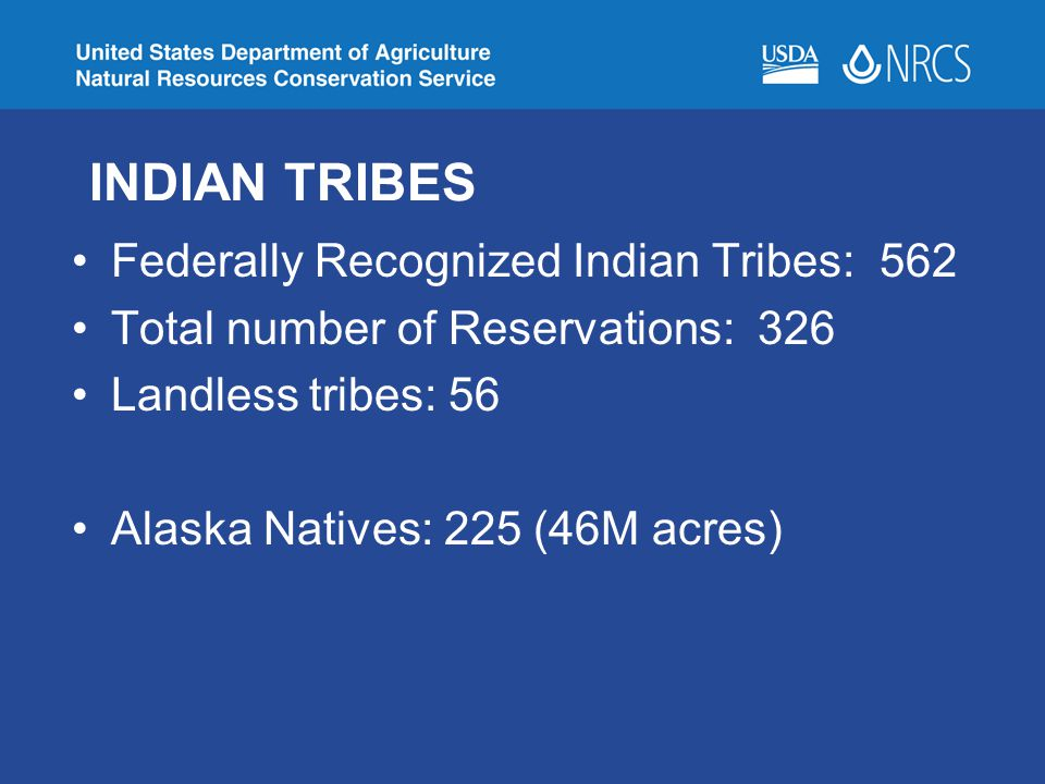 INDIAN TRIBES Federally Recognized Indian Tribes: 562 Total number of Reservations: 326 Landless tribes: 56 Alaska Natives: 225 (46M acres)