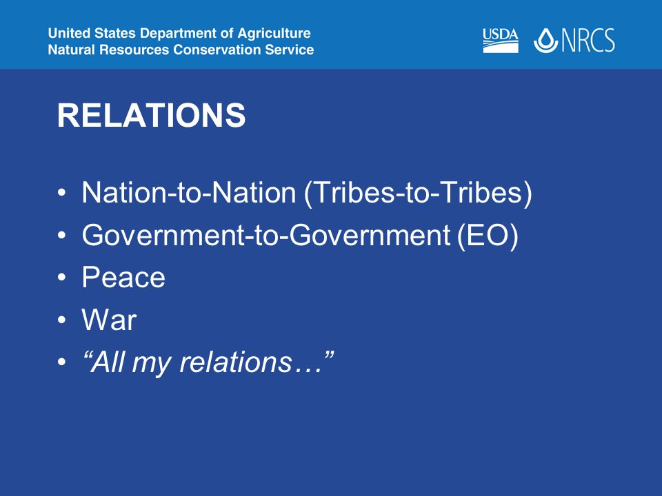RELATIONS Nation-to-Nation (Tribes-to-Tribes) Government-to-Government (EO) Peace War All my relations…