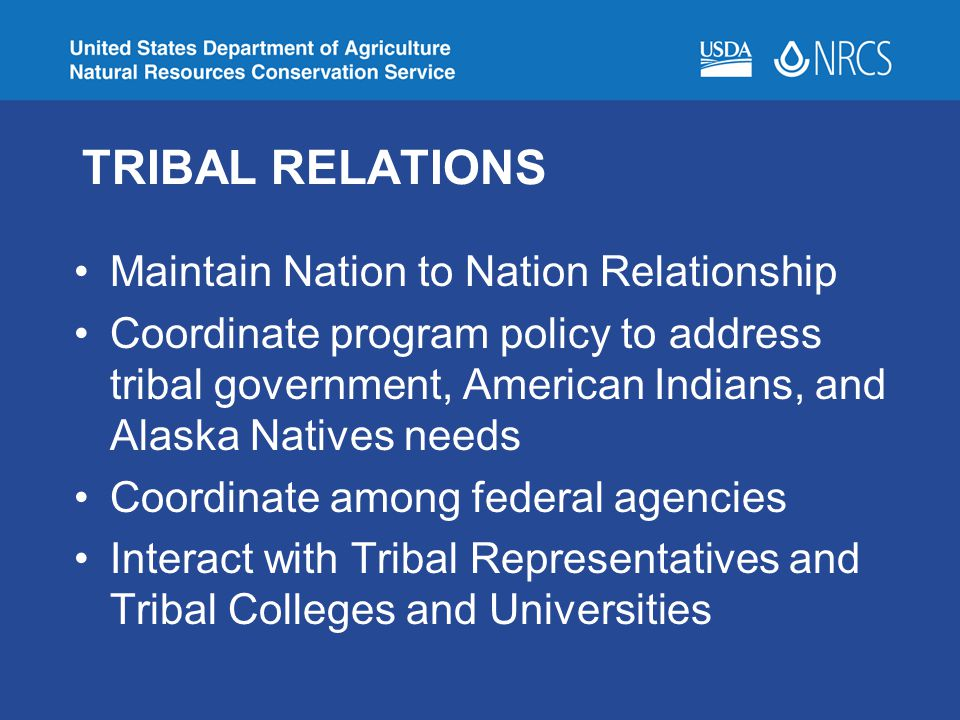 TRIBAL RELATIONS Maintain Nation to Nation Relationship Coordinate program policy to address tribal government, American Indians, and Alaska Natives needs Coordinate among federal agencies Interact with Tribal Representatives and Tribal Colleges and Universities