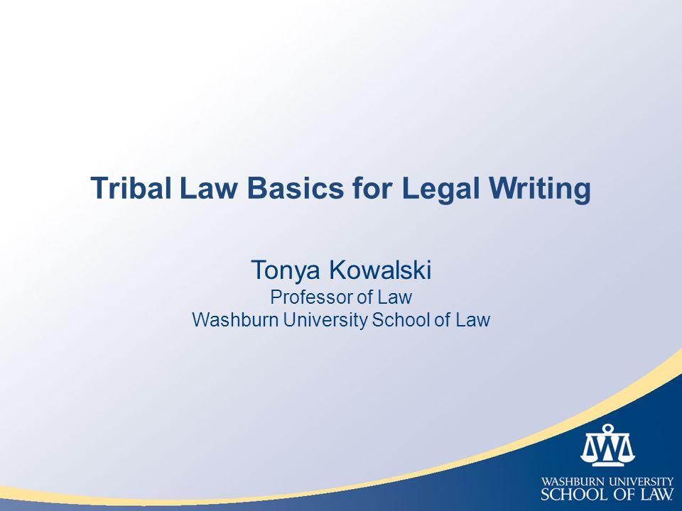 Tribal Law Basics for Legal Writing Tonya Kowalski Professor of Law Washburn University School of Law