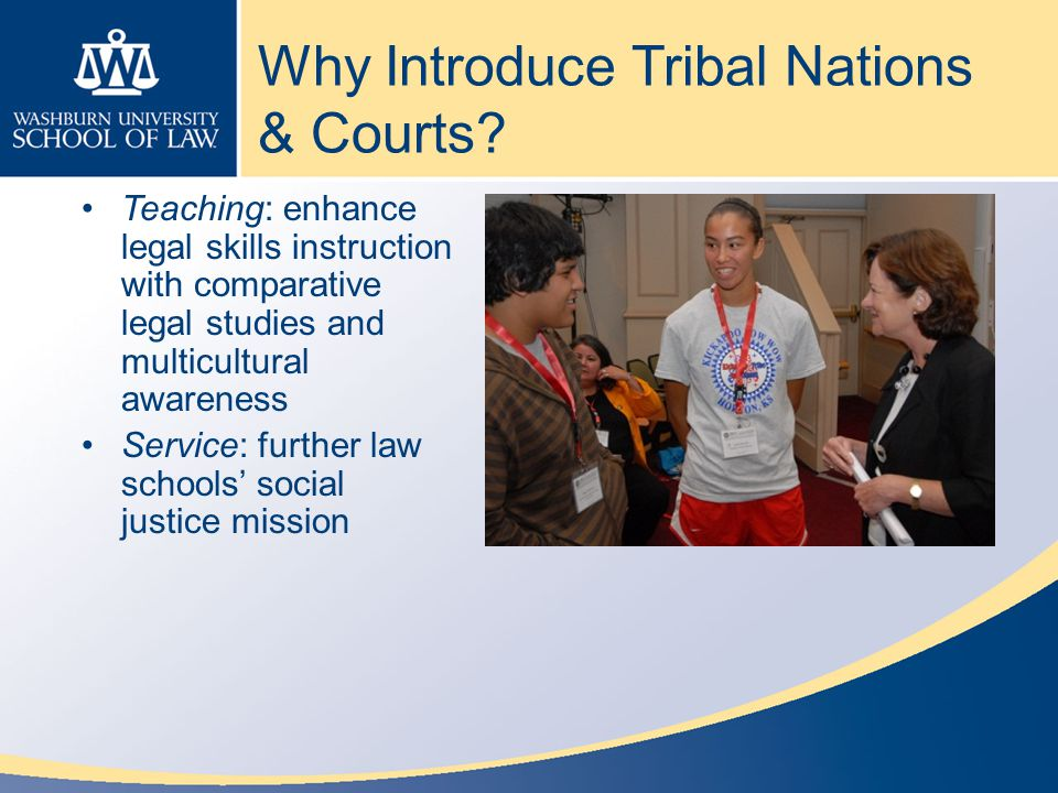 Why Introduce Tribal Nations & Courts? Teaching: enhance legal skills instruction with comparative legal studies and multicultural awareness Service: