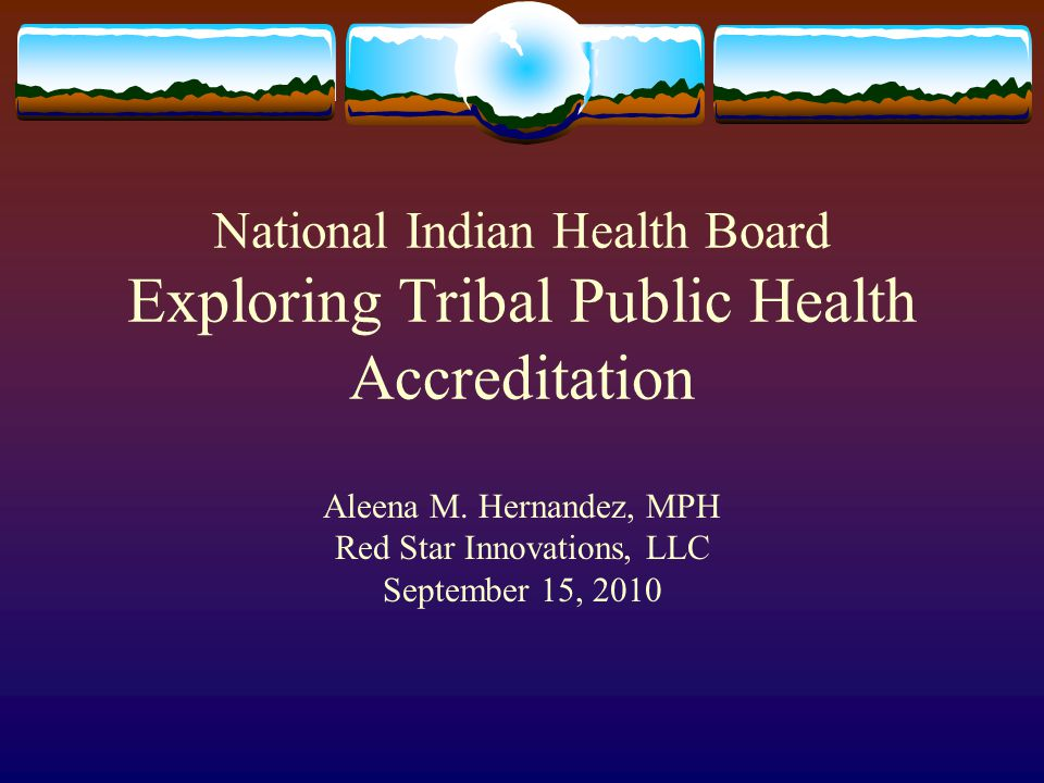 National Indian Health Board Exploring Tribal Public Health Accreditation Aleena M. Hernandez, MPH Red Star Innovations, LLC September 15, 2010