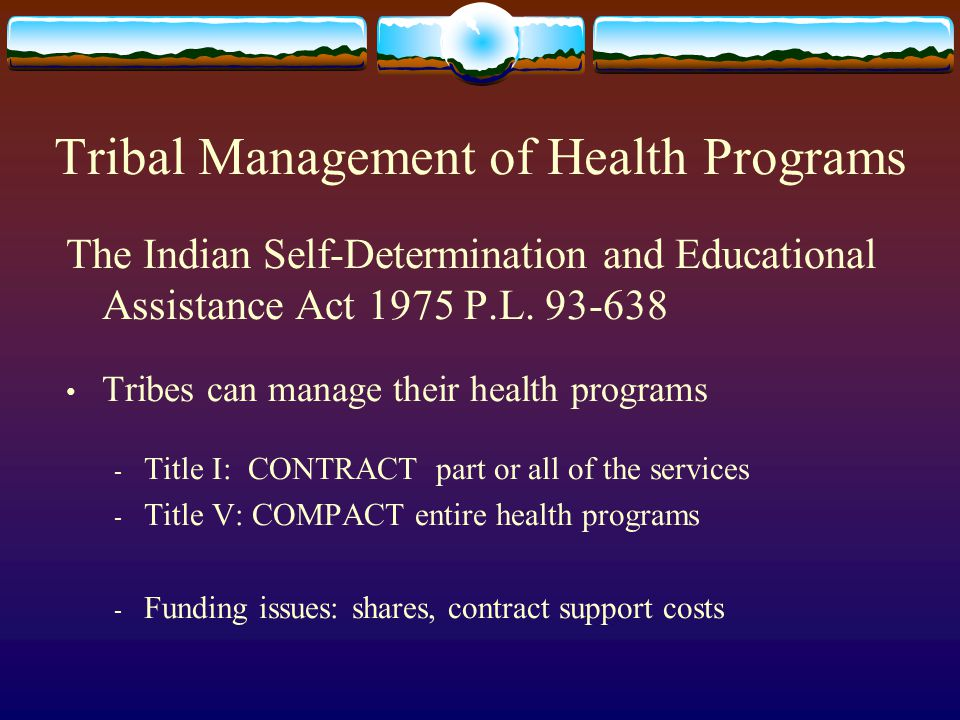 Tribal Management of Health Programs The Indian Self-Determination and Educational Assistance Act 1975 P.L. 93-638 Tribes can manage their health prog
