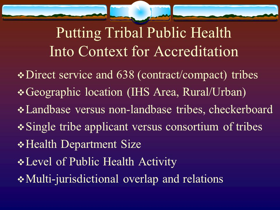 Putting Tribal Public Health Into Context for Accreditation  Direct service and 638 (contract/compact) tribes  Geographic location (IHS Area, Rural/Urban)  Landbase versus non-landbase tribes, checkerboard  Single tribe applicant versus consortium of tribes  Health Department Size  Level of Public Health Activity  Multi-jurisdictional overlap and relations