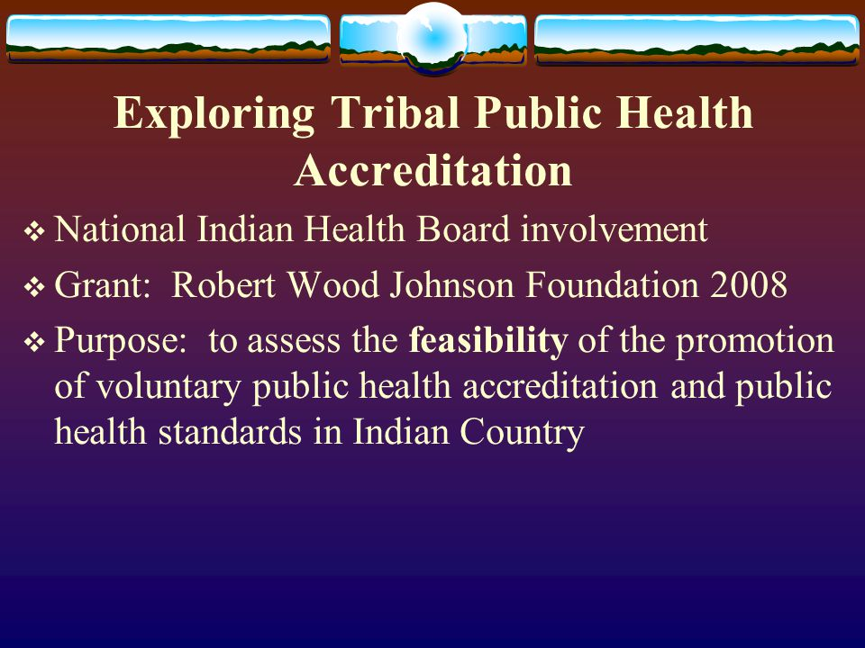 Exploring Tribal Public Health Accreditation  National Indian Health Board involvement  Grant: Robert Wood Johnson Foundation 2008  Purpose: to ass