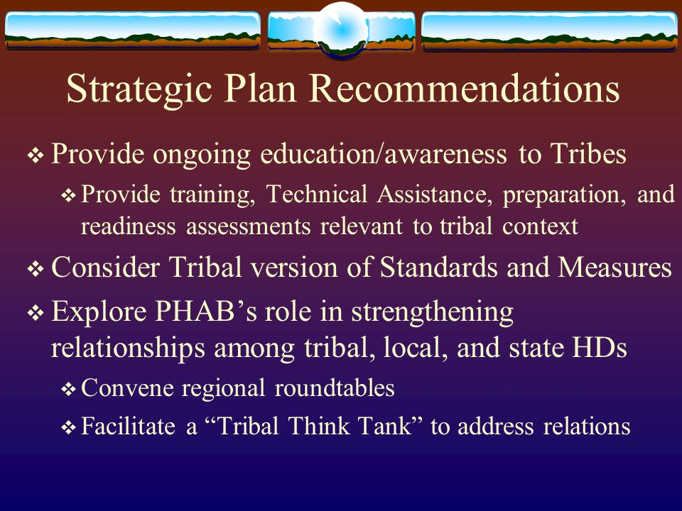 Strategic Plan Recommendations  Provide ongoing education/awareness to Tribes  Provide training, Technical Assistance, preparation, and readiness assessments relevant to tribal context  Consider Tribal version of Standards and Measures  Explore PHAB's role in strengthening relationships among tribal, local, and state HDs  Convene regional roundtables  Facilitate a Tribal Think Tank to address relations