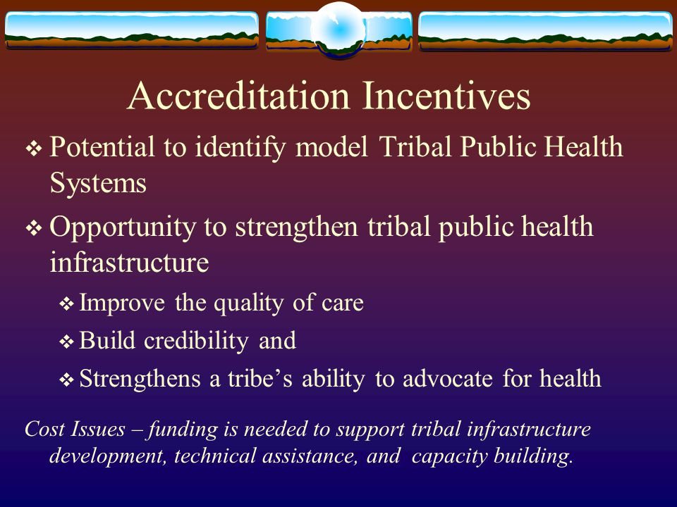 Accreditation Incentives  Potential to identify model Tribal Public Health Systems  Opportunity to strengthen tribal public health infrastructure  Improve the quality of care  Build credibility and  Strengthens a tribe's ability to advocate for health Cost Issues – funding is needed to support tribal infrastructure development, technical assistance, and capacity building.