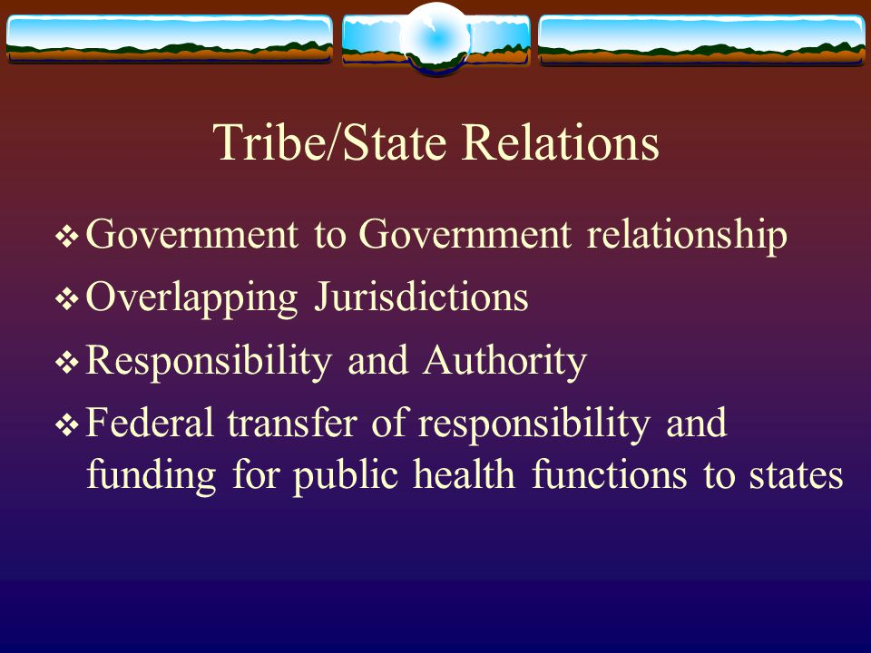 Tribe/State Relations  Government to Government relationship  Overlapping Jurisdictions  Responsibility and Authority  Federal transfer of responsibility and funding for public health functions to states