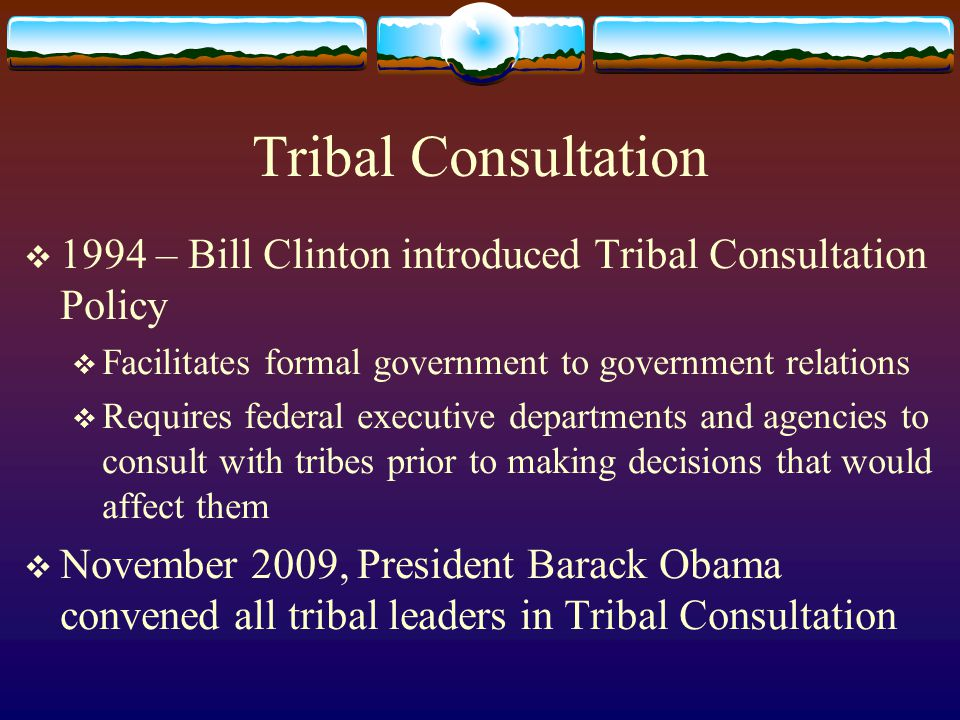Tribal Consultation  1994 – Bill Clinton introduced Tribal Consultation Policy  Facilitates formal government to government relations  Requires fed