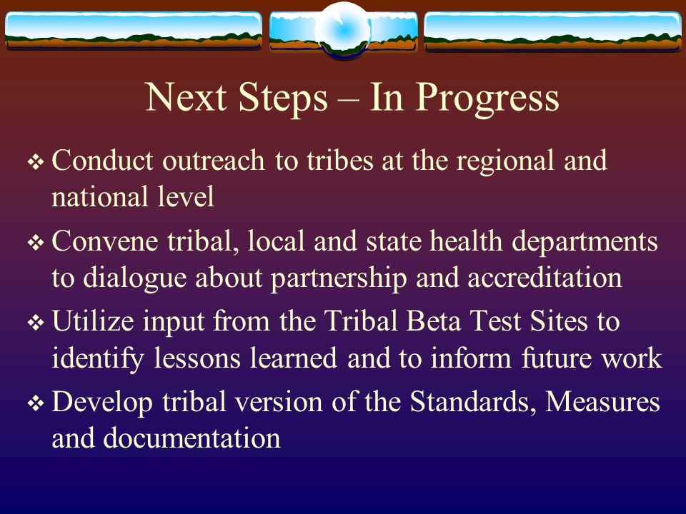 Next Steps – In Progress  Conduct outreach to tribes at the regional and national level  Convene tribal, local and state health departments to dialo