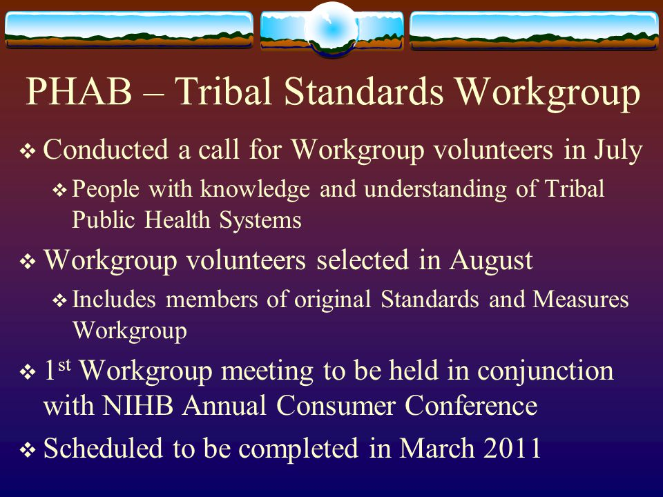 PHAB – Tribal Standards Workgroup  Conducted a call for Workgroup volunteers in July  People with knowledge and understanding of Tribal Public Health Systems  Workgroup volunteers selected in August  Includes members of original Standards and Measures Workgroup  1 st Workgroup meeting to be held in conjunction with NIHB Annual Consumer Conference  Scheduled to be completed in March 2011
