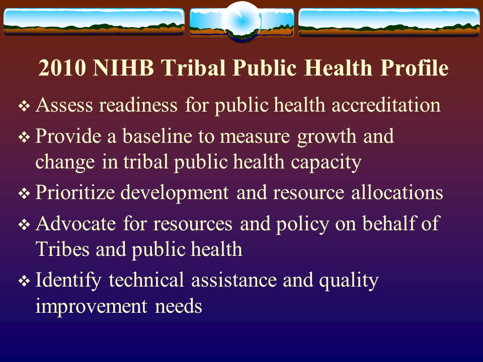 2010 NIHB Tribal Public Health Profile  Assess readiness for public health accreditation  Provide a baseline to measure growth and change in tribal public health capacity  Prioritize development and resource allocations  Advocate for resources and policy on behalf of Tribes and public health  Identify technical assistance and quality improvement needs