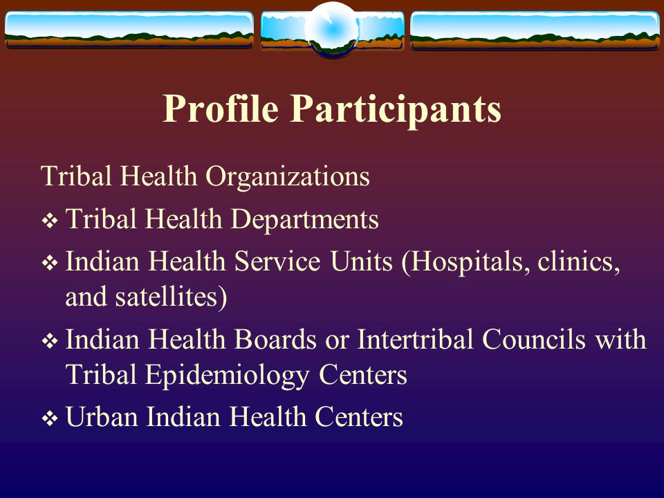 Profile Participants Tribal Health Organizations  Tribal Health Departments  Indian Health Service Units (Hospitals, clinics, and satellites)  Indian Health Boards or Intertribal Councils with Tribal Epidemiology Centers  Urban Indian Health Centers