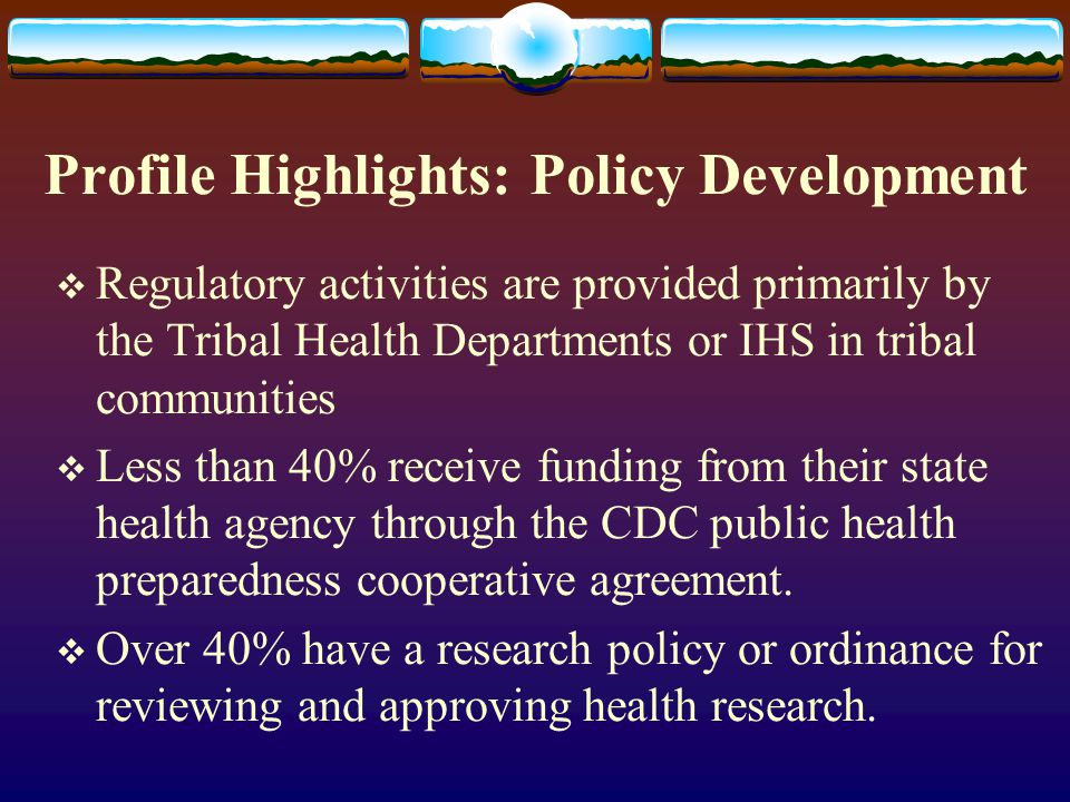 Profile Highlights: Policy Development  Regulatory activities are provided primarily by the Tribal Health Departments or IHS in tribal communities  Less than 40% receive funding from their state health agency through the CDC public health preparedness cooperative agreement.
