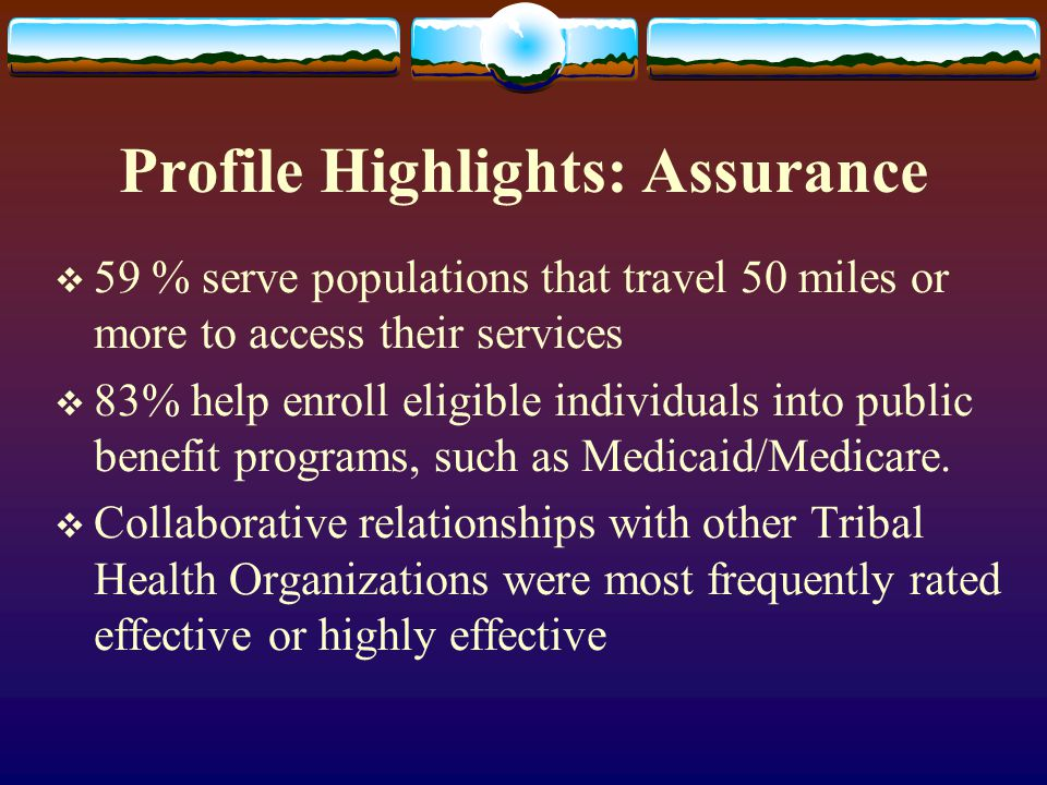 Profile Highlights: Assurance  59 % serve populations that travel 50 miles or more to access their services  83% help enroll eligible individuals in
