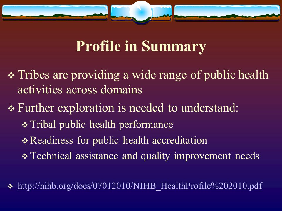 Profile in Summary  Tribes are providing a wide range of public health activities across domains  Further exploration is needed to understand:  Tribal public health performance  Readiness for public health accreditation  Technical assistance and quality improvement needs  http://nihb.org/docs/07012010/NIHB_HealthProfile%202010.pdf http://nihb.org/docs/07012010/NIHB_HealthProfile%202010.pdf