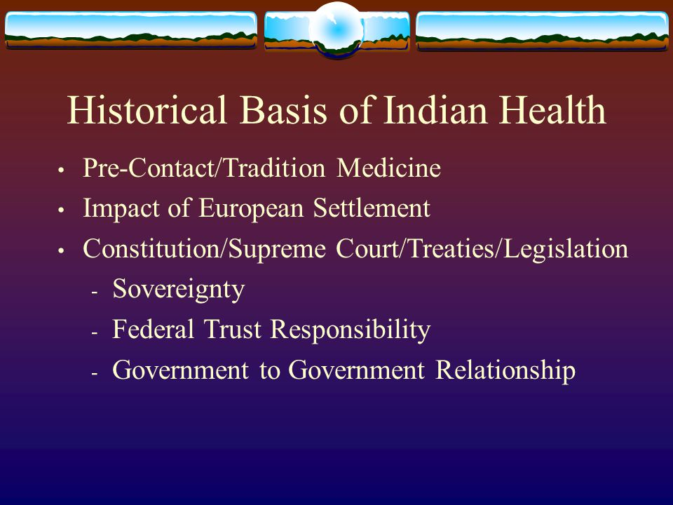 Historical Basis of Indian Health Pre-Contact/Tradition Medicine Impact of European Settlement Constitution/Supreme Court/Treaties/Legislation - Sovereignty - Federal Trust Responsibility - Government to Government Relationship