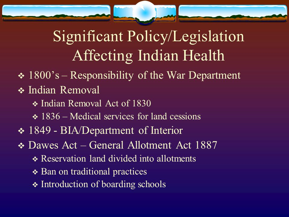 Significant Policy/Legislation Affecting Indian Health  1800's – Responsibility of the War Department  Indian Removal  Indian Removal Act of 1830  1836 – Medical services for land cessions  1849 - BIA/Department of Interior  Dawes Act – General Allotment Act 1887  Reservation land divided into allotments  Ban on traditional practices  Introduction of boarding schools