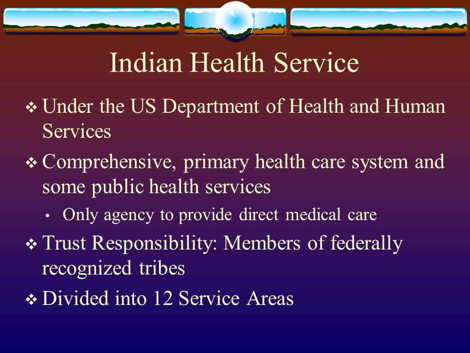 Indian Health Service  Under the US Department of Health and Human Services  Comprehensive, primary health care system and some public health servic