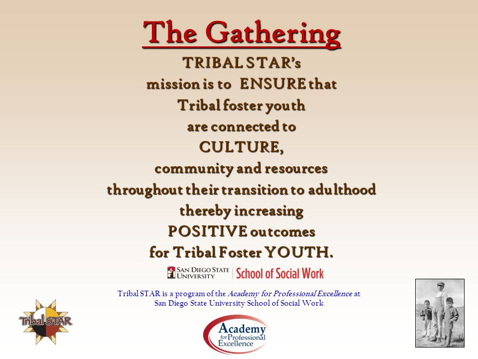 The Gathering TRIBAL STAR's mission is to ENSURE that Tribal foster youth are connected to CULTURE, community and resources throughout their transition to adulthood thereby increasing POSITIVE outcomes for Tribal Foster YOUTH.