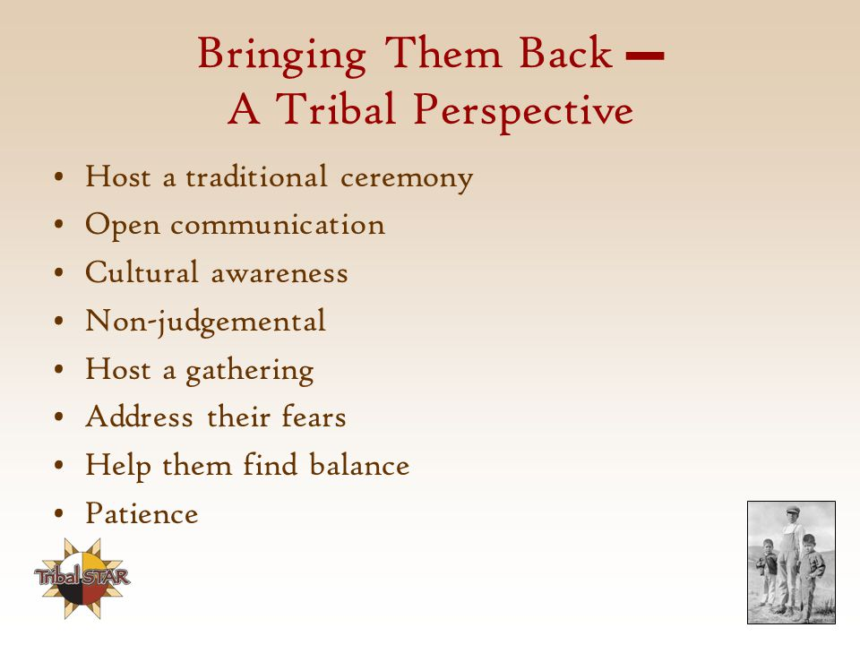 Bringing Them Back – A Tribal Perspective Host a traditional ceremony Open communication Cultural awareness Non-judgemental Host a gathering Address their fears Help them find balance Patience