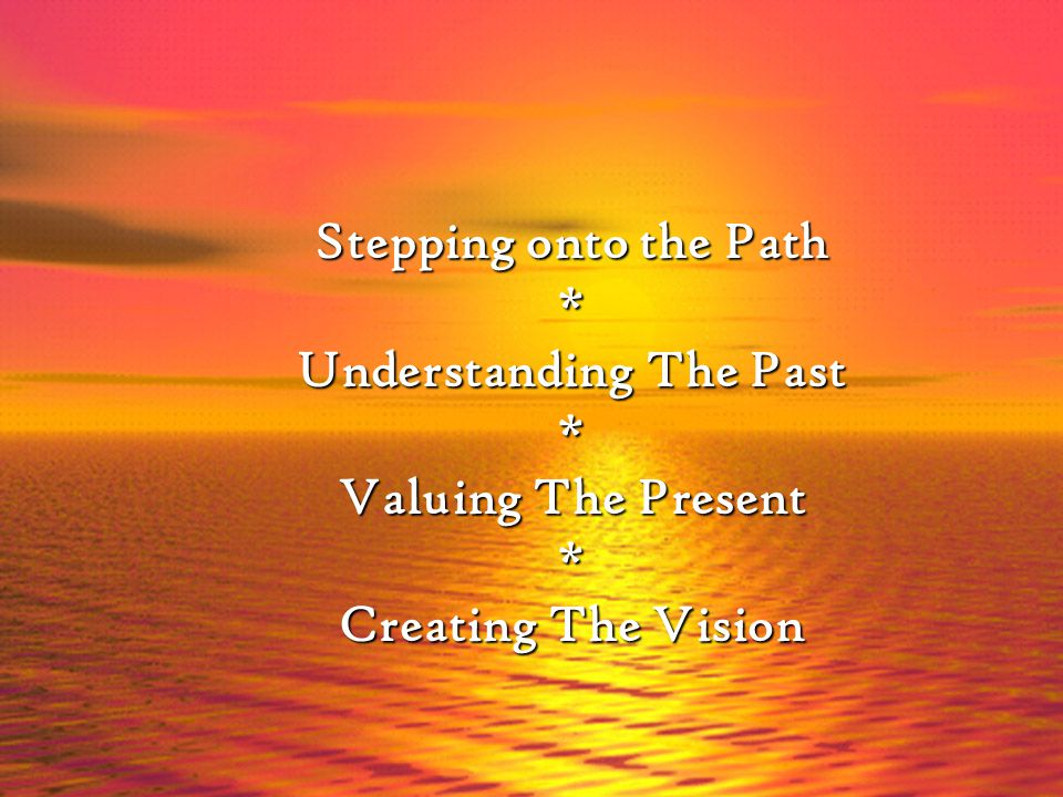 Stepping onto the Path * Understanding The Past * Valuing The Present * Creating The Vision
