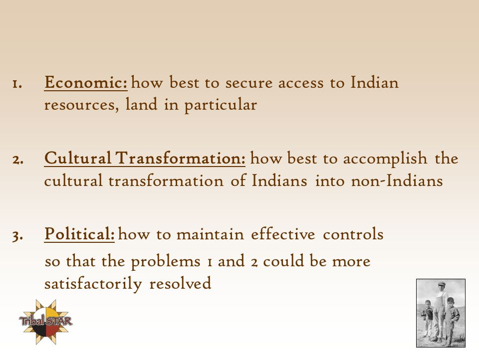 1.Economic: how best to secure access to Indian resources, land in particular 2.Cultural Transformation: how best to accomplish the cultural transformation of Indians into non-Indians 3.Political: how to maintain effective controls so that the problems 1 and 2 could be more satisfactorily resolved
