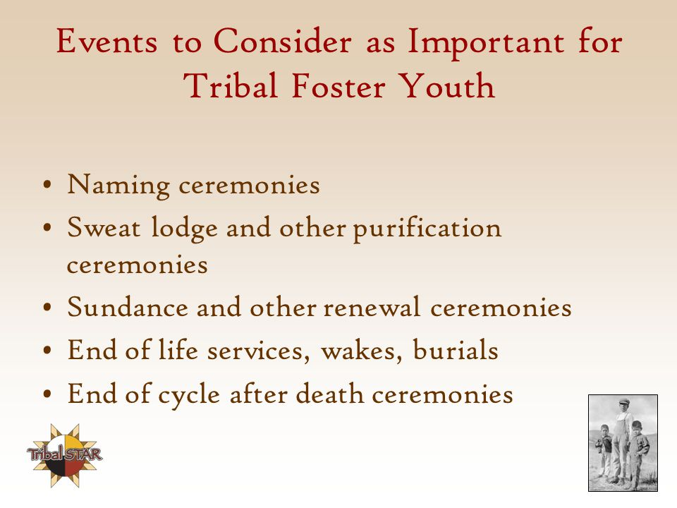 Events to Consider as Important for Tribal Foster Youth Naming ceremonies Sweat lodge and other purification ceremonies Sundance and other renewal ceremonies End of life services, wakes, burials End of cycle after death ceremonies