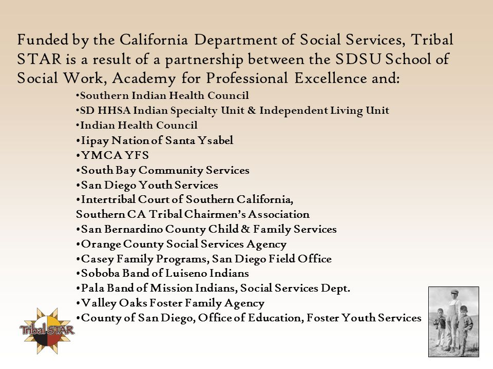 Funded by the California Department of Social Services, Tribal STAR is a result of a partnership between the SDSU School of Social Work, Academy for Professional Excellence and: Southern Indian Health Council SD HHSA Indian Specialty Unit & Independent Living Unit Indian Health Council Iipay Nation of Santa Ysabel YMCA YFS South Bay Community Services San Diego Youth Services Intertribal Court of Southern California, Southern CA Tribal Chairmen's Association San Bernardino County Child & Family Services Orange County Social Services Agency Casey Family Programs, San Diego Field Office Soboba Band of Luiseno Indians Pala Band of Mission Indians, Social Services Dept.