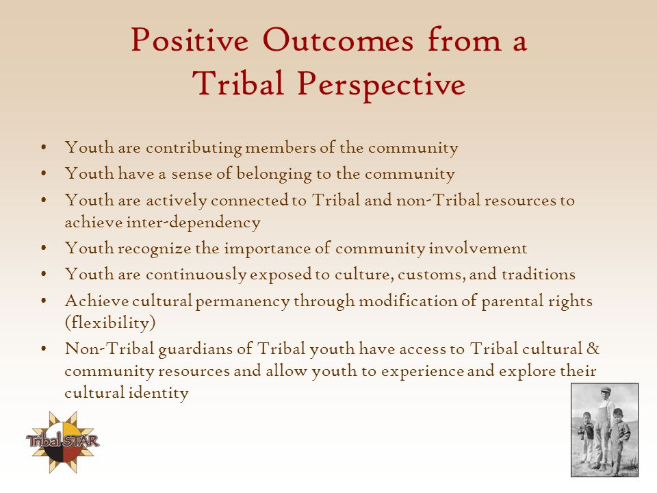 Positive Outcomes from a Tribal Perspective Youth are contributing members of the community Youth have a sense of belonging to the community Youth are actively connected to Tribal and non-Tribal resources to achieve inter-dependency Youth recognize the importance of community involvement Youth are continuously exposed to culture, customs, and traditions Achieve cultural permanency through modification of parental rights (flexibility) Non-Tribal guardians of Tribal youth have access to Tribal cultural & community resources and allow youth to experience and explore their cultural identity